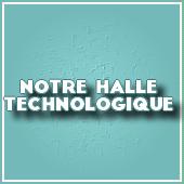 NOTRE HALLE TECHNOLOGIQUE